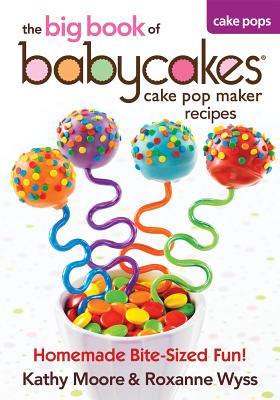 The Big Book of Babycakes Cake Pop Maker Recipes: Homemade Bite-Sized Fun!, Moore, Kathy; Wyss, Roxanne