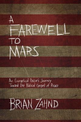 A Farewell to Mars: An Evangelical Pastor's Journey Toward the Biblical Gospel of Peace, Zahnd, Brian