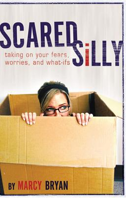 Scared Silly: Taking on Your Fears, Worries, and What-Ifs, Marcy W. Bryan