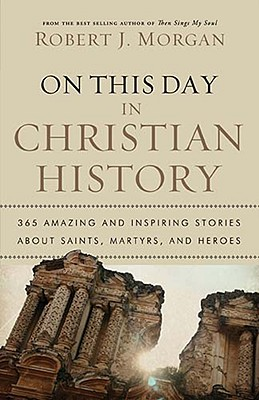 On This Day in Christian History: 365 Amazing and Inspiring Stories about Saints, Martyrs and Heroes, Robert Morgan