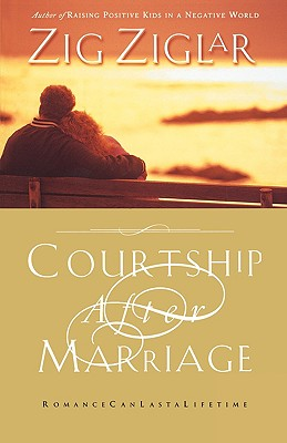Courtship After Marriage: Romance Can Last a Lifetime, Ziglar, Zig