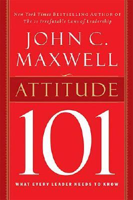 Attitude 101 : What Every Leader Needs to Know, JOHN C. MAXWELL