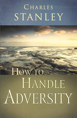 How to Handle Adversity, Charles F. Stanley