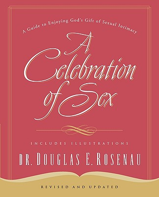 A Celebration of Sex: A Guide to Enjoying God's Gift of Sexual Intimacy, Rosenau, Douglas E.