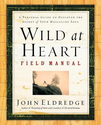Wild at Heart Field Manual: A Personal Guide to Discover the Secret of Your Masculine Soul, Eldredge, John