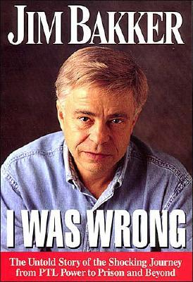 I Was Wrong: The Untold Story of the Shocking Journey from PTL Power to Prison and Beyond, Bakker, Jim