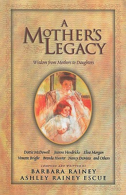 A Mother's Legacy: Wisdom from Mothers to Daughters, Rainey, Barbara; Escue, Ashley Rainey
