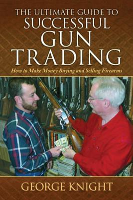 Ultimate Guide to Successful Gun Trading: How to Make Money Buying and Selling Firearms, George Knight