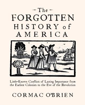 The Forgotten History of America: Little Known Conflicts of Lasting Importance from the Earliest Colonists to the Eve of the Revolution, O'Brien, Cormac
