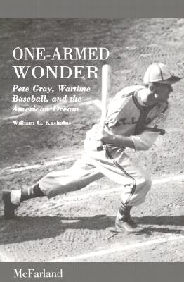 One-Armed Wonder: Pete Gray, Wartime Baseball, and the American Dream, Kashatus, William C.