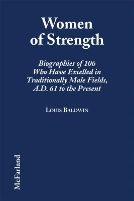 Image for Women of Strength: Biographies of 106 Who Have Excelled in Traditionally Male Fields, A.D. 61 to the Present
