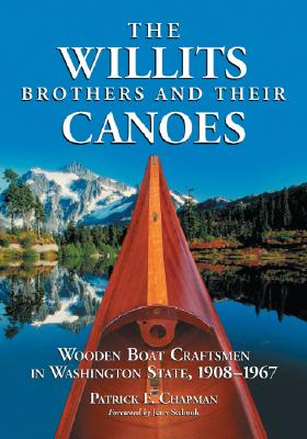 The Willits Brothers and Their Canoes: Wooden Boat Craftsmen in Washington State, 1908-1967, Chapman, Patrick F.