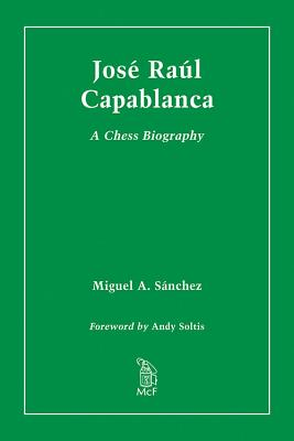 Jose Raul Capablanca: A Chess Biography, Miguel A. Sanchez; Foreword by Andy Soltis