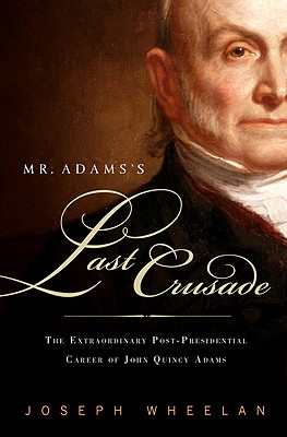 Mr. Adams's Last Crusade: John Quincy Adams's Extraordinary Post-Presidential Life in Congress, Wheelan, Joseph