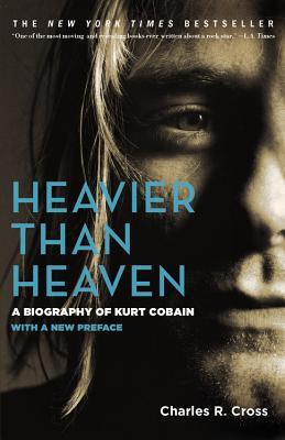 Heavier than Heaven: A Biography of Kurt Cobain, Charles R. Cross