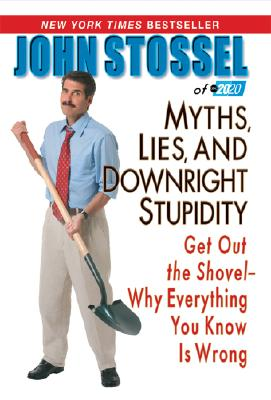 """Myths, Lies and Downright Stupidity: Get Out the Shovel - Why Everything You Know is Wrong"", ""Stossel, John"""