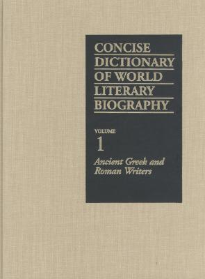 Concise Dictionary of World Literary Biography: Ancient Greek and Roman Writers, Bruccoli, Matthew