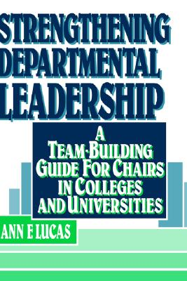 Strengthening Departmental Leadership: A Team-Building Guide for Chairs in Colleges and Universities, Ann F. Lucas