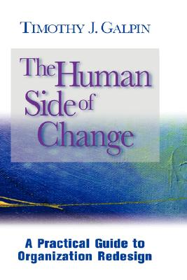 The Human Side of Change: A Practical Guide to Organization Redesign (Jossey Bass Business and Management Series), Timothy J. Galpin