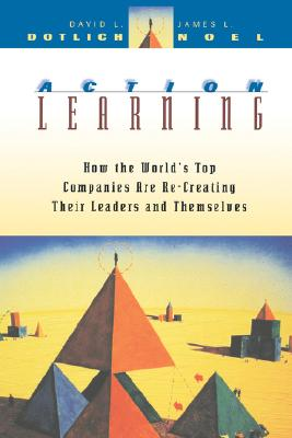 Action Learning: How the World's Top Companies are Re-Creating Their Leaders and Themselves (J-B US non-Franchise Leadership), David L. Dotlich; James L. Noel