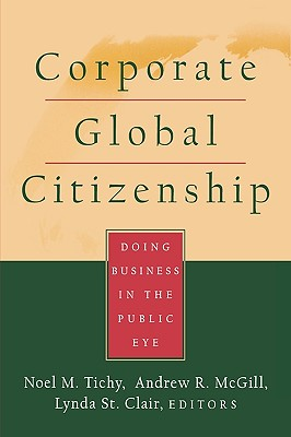 Corporate Global Citizenship: Doing Business in the Public Eye, Tichy, Noel M.; McGill, Andrew R.; St. Clair, Lynda [editors]