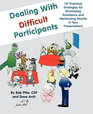 Image for Dealing with Difficult Participants: 127 Practical Strategies for Minimizing Resistance and Maximizing Results in Your Presentations