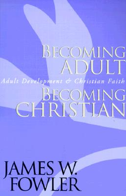 Becoming Adult, Becoming Christian : Adult Development and Christian Faith, Fowler, James W.
