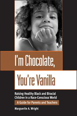 I'M CHOCOLATE, YOU'RE VANILLA RAISING HEALTHY BLACK & BIRACIAL CHILDREN IN A RACE-CONSCIOUS WORLD, WRIGHT, MARGUERITE A.