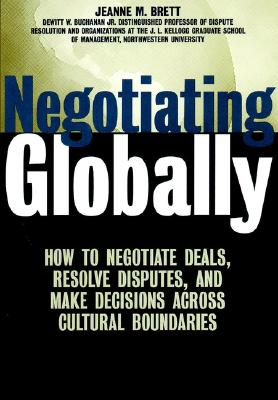 Negotiating Globally: How to Negotiate Deals, Resolve Disputes, and Make Decisions Across Cultural Boundaries, Brett, Jeanne M.