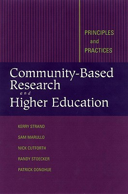 Community-Based Research and Higher Education: Principles and Practices, Strand, Kerry J.; Cutforth, Nicholas; Stoecker, Randy; Marullo, Sam; Donohue, Patrick