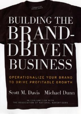 Building the Brand-Driven Business: Operationalize Your Brand to Drive Profitable Growth, Scott M. Davis; Michael Dunn; Foreword-David A. Aaker