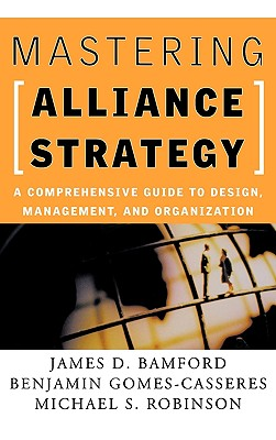 Mastering Alliance Strategy: A Comprehensive Guide to Design, Management, and Organization, Bamford, James D.;Gomes-Casseres, Benjamin;Robinson, Michael S.