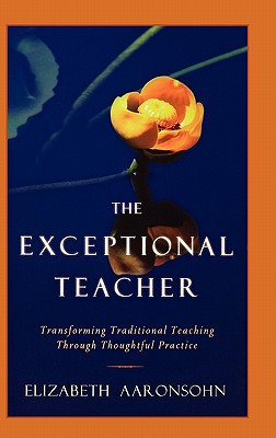 The Exceptional Teacher: Transforming Traditional Teaching Through Thoughtful Practice, Aaronsohn, Elizabeth