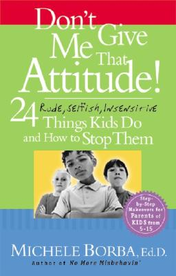 Image for DON'T GIVE ME THAT ATTITUDE 24 RUDE, SELFISH, INSENSITIVE THINGS KIDS DO & HOW TO STOP THEM