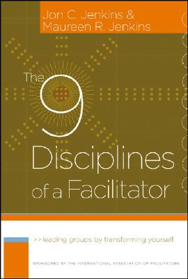 The 9 Disciplines of a Facilitator: Leading Groups by Transforming Yourself, Jenkins, Jon C.; Jenkins, Maureen R.