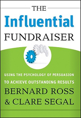 The Influential Fundraiser: Using the Psychology of Persuasion to Achieve Outstanding Results, Bernard Ross, Clare Segal