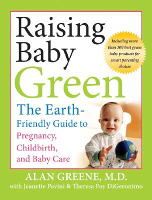 Raising Baby Green: The Earth-Friendly Guide to Pregnancy, Childbirth, and Baby Care, Greene, Alan