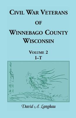 Image for Civil War Veterans of Winnebago County, Wisconsin: Volume 2, I - T