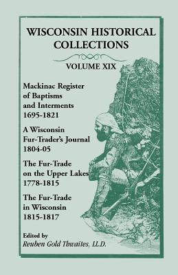 Image for Wisconsin Historical Collections, Volume XIX: Mackinac Register of Baptisms and Interments, 1695-1821; A Wisconsin Fur-Trader's Journal, 1804-04; The Fur-Trade on the Upper Lakes, 1778-1815; The Fur-Trad in Wisconsin, 1815-1817