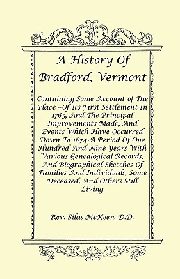 Image for A History Of Bradford, Vermont - Of Its First Settlement In 1765, And The Principal Improvements Made, And Events Which Have Occurred Down To 1874-A Period Of One Hundred And Nine Years With Various Genealogical Records, And Biographical Sketches Of Families And Individuals, Some Deceased, And Others Still Living