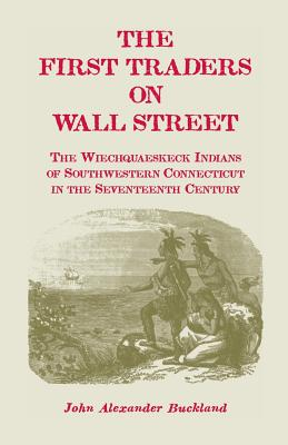 Image for The First Traders On Wall Street: The Wiechquaeskeck Indians of Southwestern Connecticut in the Seventeenth Century