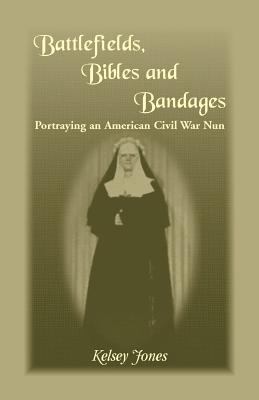 Image for Battlefields, Bibles and Bandages: Portraying an American Civil War Nun