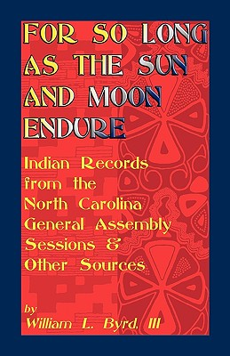 Image for For So Long as the Sun and Moon Endure: Indian Records from the North Carolina General Assembly Sessions & Other Sources
