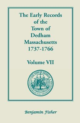 Image for The Early Records of the Town of Dedham, Massachusetts, 1737-1766: Volume VII, containing a complete transcript of the Town Meeting and Selectmen's Record contained in Book Six and Book Seven of the General Records of the Town
