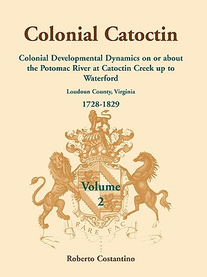 Image for Colonial Catoctin Volume II: Colonial Developmental Dynamics on or about the Potomac River at Catoctin Creek up to Waterford