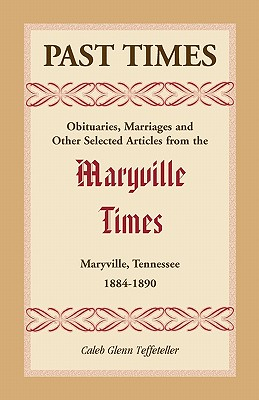 Image for Past Times: Obituaries, Marriages and Other Selected Articles from the Maryville Times, Maryville, Tennessee, 1884-1890