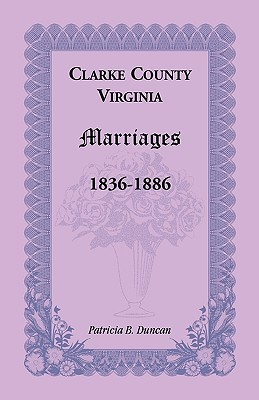 Clarke County, Virginia Marriages, 1836-1886, Patricia B. Duncan