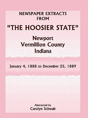 "Newspaper Extracts from ""The Hoosier State"" Newspapers, Newport, Vermillion County, Indiana, January 4, 1888 - December 25, 1889, Carolyn Schwab"