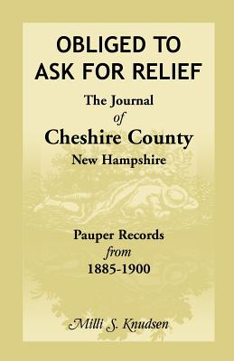Image for Obliged to Ask for Relief, the Journal of Cheshire County, New Hampshire Pauper Records from 1885-1900