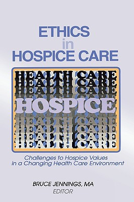 Ethics in Hospice Care: Challenges to Hospice Values in a Changing Health Care Environment (Monograph Published Simultaneously As the Hospice Journal , Vol 12, No 2), Jennings, Bruce